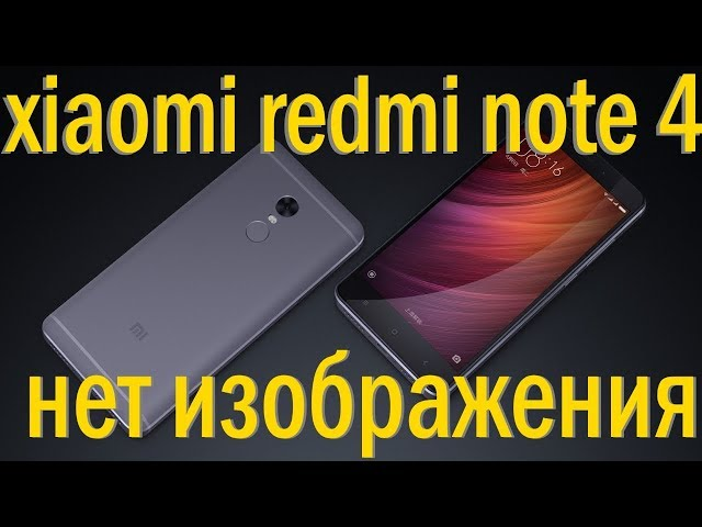 xiaomi redmi note 4 не работает, нет изображения