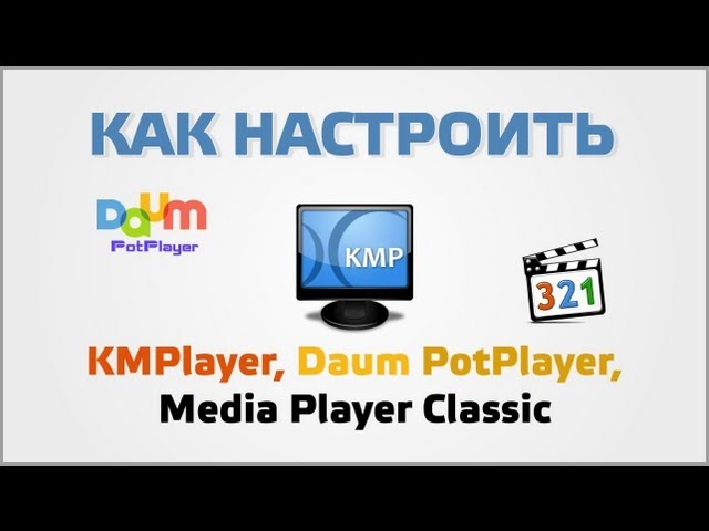 Настройка KMPlayer, Daum PotPlayer, Media Player Classic